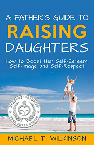 A Father's Guide to Raising Daughters: How to Boost Her Self-Esteem, Self-Image and Self-Respect by Michael T Wilkinson