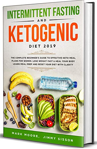 Intermittent Fasting & Ketogenic Diet 2019: The Complete Beginner's Guide to Effective Keto Meal Plans for Women. Lose Weight Fast & Heal Your Body - Learn Meal Prep and Reset Your Diet with Clarity by Mark Moore, Jimmy  Sisson