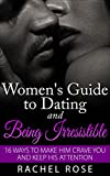 Dating: Women's Guide to Dating and Being Irresistible: 16 Ways to Make Him Crave You and Keep His Attention (Dating Tips, Dating Advice, How to Date Men, ... Series, Women's guide to seduction)