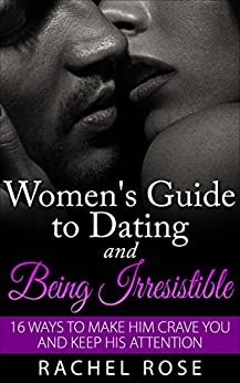 Dating: Women's Guide to Dating and Being Irresistible: 16 Ways to Make Him Crave You and Keep His Attention (Dating Tips, Dating Advice, How to Date Men, ... Series, Women's guide to seduction) by [Rose, Rachel]