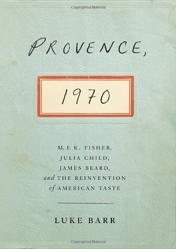 Provence, 1970: M.F.K. Fisher, Julia Child, James Beard, and the Reinvention of American Taste by Luke Barr