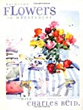 Painting Flowers in Watercolor with Charles Reid, Charles Reid, 1581800274