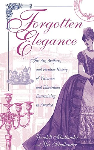 Forgotten Elegance: The Art, Artifacts, and Peculiar History of Victorian and Edwardian Entertaining in America by Wendell Schollander, Wes Schollander