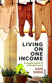 Living on One Income: A Simple Guide to Making it Work by [Singh, Kate]