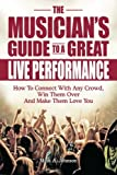 The Musician's Guide To A Great Live Performance: How To Connect With Any Crowd, Win Them Over And Make Them Love You