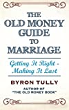 The Old Money Guide to Marriage: Getting It Right - Making It Last