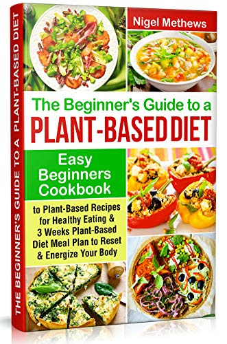 The Beginners Guide to a Plant-based Diet: Easy Beginners Cookbook with Plant-Based Recipes for Healthy Eating & a 3-Week Plant-Based Diet Meal Plan to Reset & Energize Your Body by Nigel Methews
