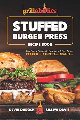 Grillaholics Stuffed Burger Press Recipe Book: Turn Boring Burgers to Gourmet in 3 Easy Steps: Press It, Stuff It, Seal It (Stuffed Burger Recipes)