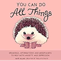 You Can Do All Things: Drawings, Affirmations and Mindfulness to Help With Anxiety and Depression (Illustrated Cute…