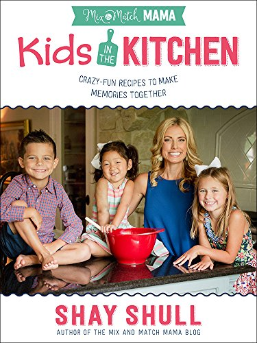 Mix-and-Match Mama Kids in the Kitchen: Crazy-Fun Recipes to Make Memories Together by Shay Shull