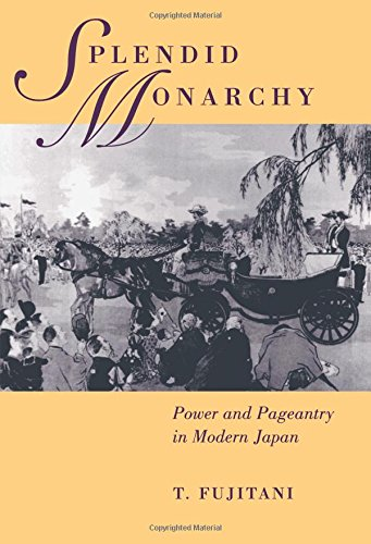 Splendid Monarchy: Power and Pageantry in Modern Japan (Twentieth Century Japan: The Emergence of a World Power)