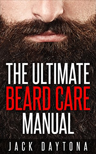The Ultimate Beard Care Manual: Beard Styles And Grooming Essentials (Trimmers and Beard Oil) To Transform Ordinay Wiskers Into Man-tastic Facial Hair - Styles For Beards Men Of