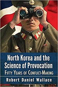 North Korea and the Science of Provocation: Fifty Years of Conflict-making by Robert Daniel Wallace (2016-01-20)