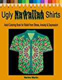 Ugly Hawaiian Shirts Adult Coloring Book for Relief from Stress, Anxiety & Depression: 50 Ugly Hawaiian Shirt Inspired Designs to Color and Calm the Mind