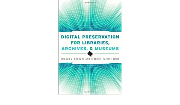 Digital Preservation For Libraries Archives And Museums By Corrado