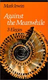 Against the Meanwhile : 3 Elegies, Irwin, Mark, 081951151X