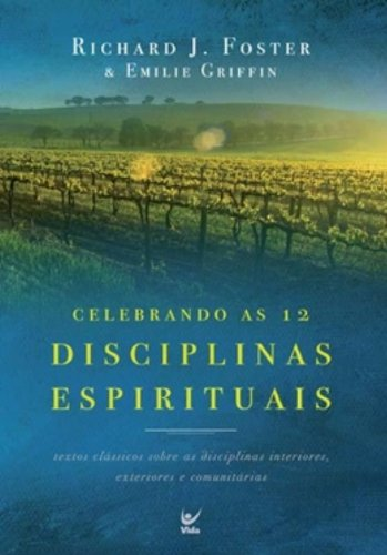 Celebrando as 12 Disciplinas Espirituais. Textos Clássicos Sobre as Disciplinas Interiores, Exteriores e Comunitárias
