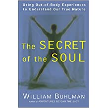 Secret of the Soul: Using Out-of-Body Experiences to Understand Our True Nature