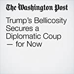 Trump's Bellicosity Secures a Diplomatic Coup — for Now | Karen DeYoung