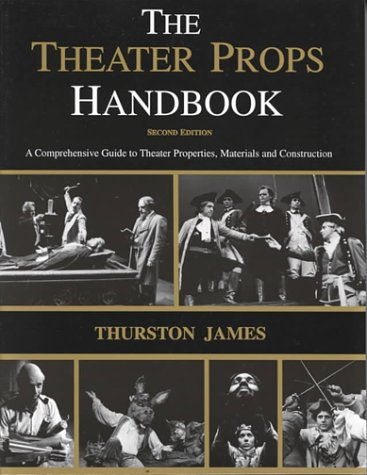 The Theatre Props Handbook: A Comprehensive Guide to Theater Properties, Materials and Construction