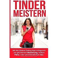 Tinder Meistern: Mit der Online Dating App erfolgreich zur glücklichen Beziehung, heißen Flirts, oder unverbindlichem Sex
