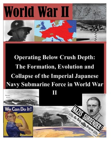 Operating Below Crush Depth - The Formation, Evolution, and Collapse of the Imperial Japanese Navy Submarine Force