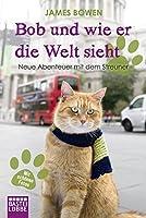 Bob und wie er die Welt sieht: Neue Abenteuer mit dem Streuner (James Bowen...
