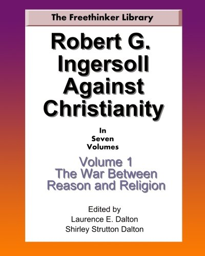 Download Robert G. Ingersoll Against Christianity: Volume 1 The War Between Reason and Religion pdf epub