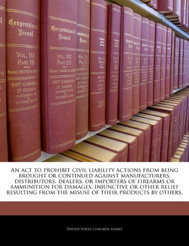 An act to prohibit civil liability actions from being brought or continued against manufacturers, distributors, dealers, or importers of firearms or ... from the misuse of their products by others. ebook