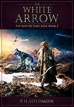 The White Arrow (The Bow of Hart Saga Book 3) by [Solomon, P. H.]