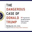 The Dangerous Case of Donald Trump: 27 Psychiatrists and Mental Health Experts Assess a President Audiobook by Bandy X. Lee - editor Narrated by Nanette Gartrell, Luba Kessler, Bandy X. Lee, P. J. Ochlan, Betty P. Teng, Alex Hyde-White, Thomas Singer, Hillary Huber