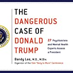 The Dangerous Case of Donald Trump: 27 Psychiatrists and Mental Health Experts Assess a President | Bandy X. Lee - editor M.D.