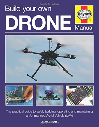Build Your Own Drone Manual: The practical guide to safely building; operating and maintaining an Unmanned Aerial Vehicle (UAV) (Haynes Owners' Workshop Manual)