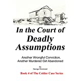 In the Court of Deadly Assumptions: Another Wrongful Conviction, Another Murdered Girl Abandoned (The Colder Case Series Book 4)