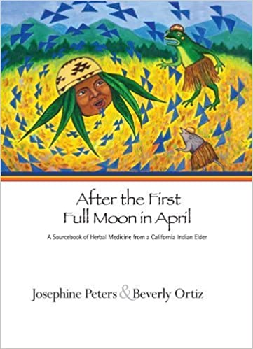 Book AFTER THE FIRST FULL MOON IN APRIL: A SOURCEBOOK OF HERBAL MEDICINE FROM A CALIFORNIA INDIAN ELDER by Peters, Josephine Grant, Ortiz, Beverly (2009)