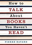 How to Talk About Books You Haven't Read by Pierre Bayard (2009-01-02)
