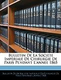 Bulletin de la Societe Imperiale de Chirurgie de Paris Pendant L'Annee 1865, , 1144681235