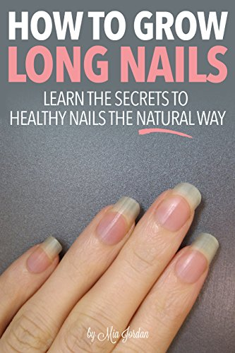 How to Grow Long Nails: Learn the Secrets to Healthy Fingernails the ...