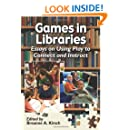 Games in Libraries: Essays on Using Play to Connect and Instruct