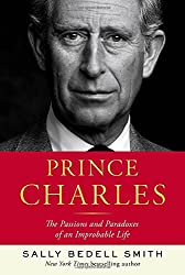 Prince Charles: The Passions and Paradoxes of an Improbable Life