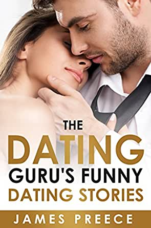 The Dating Guru S Funny Dating Stories Bad Dates Bizarre Dates Hilarious Dates Dating Advice Dating And Relationship Expert Secrets Book 3 Kindle Edition By Preece James Health Fitness