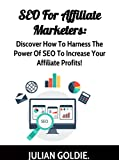 SEO For Affiliate Marketers: Discover How To Harness The Power Of SEO To Increase Your Affiliate Profits!