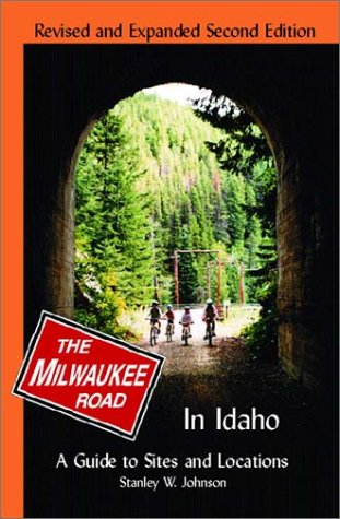 Milwaukee Road in Idaho: A Guide to Sites and Locations Revised and Expanded Second Edition (Road Milwaukee History)