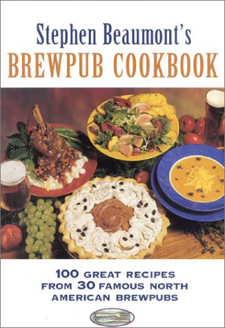 Stephen Beaumont's Brewpub Cookbook: 100 Great Recipes from 30 Great North American Brewpubs by Stephen Beaumont