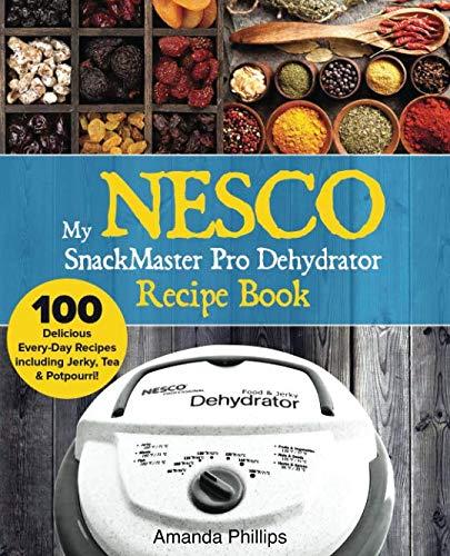 My NESCO SnackMaster Pro Dehydrator Recipe Book: 100 Delicious Every-Day Recipes  including Jerky, Tea & Potpourri! (Fruit & Veggie Snacks) (Volume 1)