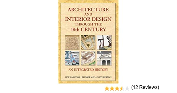 Architecture And Interior Design Through The 18th Century An Integrated History Buie Harwood Bridget May Curt Sherman 9780137585908 Amazon Books
