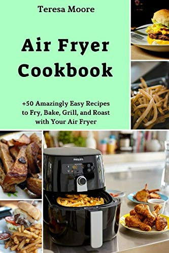 Air Fryer Cookbook: +50 Amazingly Easy Recipes to Fry, Bake, Grill, and Roast with Your Air Fryer (Natural Food) by Teresa Moore