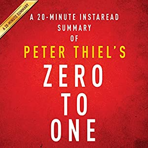 A 20-minute Summary of Peter Thiel's Zero to One: Notes on Startups, or How to Build the Future Audiobook