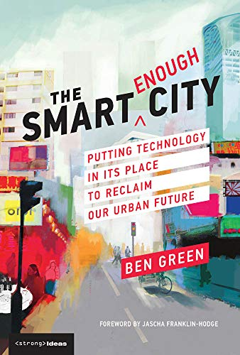 Smart Green - The Smart Enough City: Putting Technology in Its Place to Reclaim Our Urban Future (Strong Ideas)