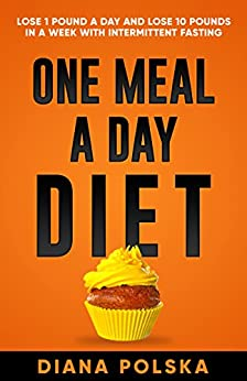 One Meal a Day Diet: Lose 1 Pound a Day and Lose 10 Pounds ...